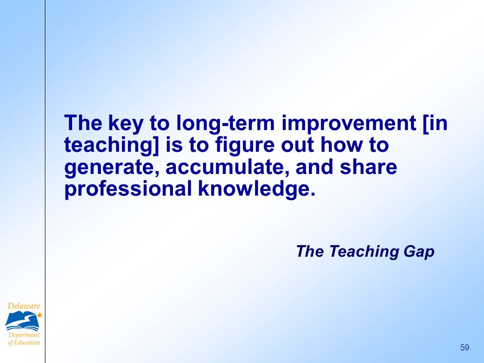 The key to long-term improvement [in teaching] is to figure out how to generate, accumulate, and share professional knowledge.